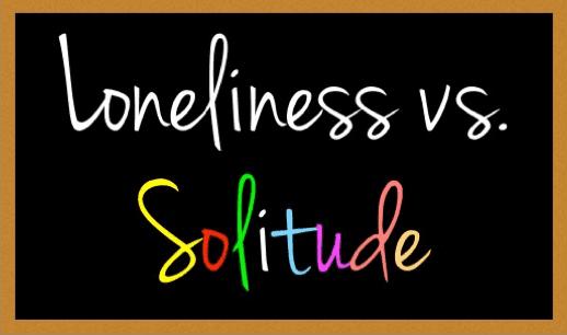 LONELINESS VS. SOLITUDE